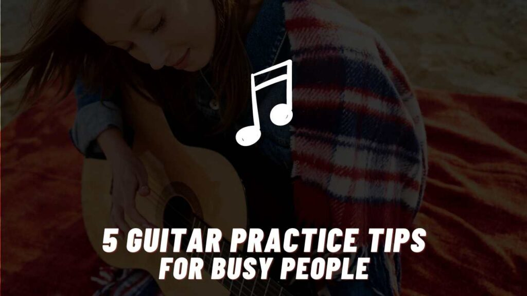 guitar practice tips for busy people