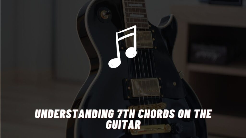 Understanding 7th Chords On The Guitar
